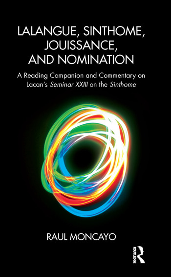 Lalangue, Sinthome, Jouissance, and Nomination A Reading Companion and Commentary on Lacan's Seminar XXIII on the Sinthome book cover
