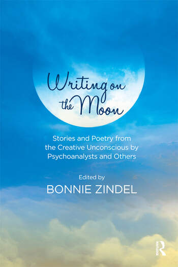 Writing on the Moon Stories and Poetry from the Creative Unconscious by Psychoanalysts and Others book cover