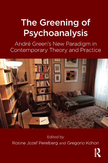 The Greening of Psychoanalysis Andre Green's New Paradigm in Contemporary Theory and Practice book cover