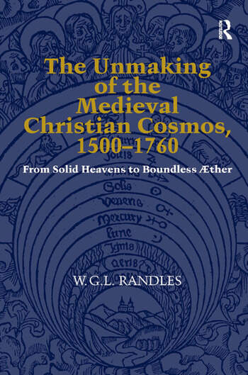The Unmaking of the Medieval Christian Cosmos, 1500–1760 From Solid Heavens to Boundless Æther book cover