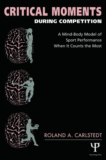 Critical Moments During Competition A Mind-Body Model of Sport Performance When It Counts the Most book cover