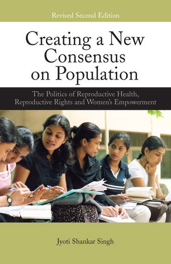 Creating a New Consensus on Population The Politics of Reproductive Health, Reproductive Rights, and Women's Empowerment book cover