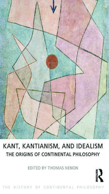 Kant, Kantianism, and Idealism The Origins of Continental Philosophy book cover