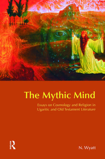 The Mythic Mind Essays on Cosmology and Religion in Ugaritic and Old Testament Literature book cover