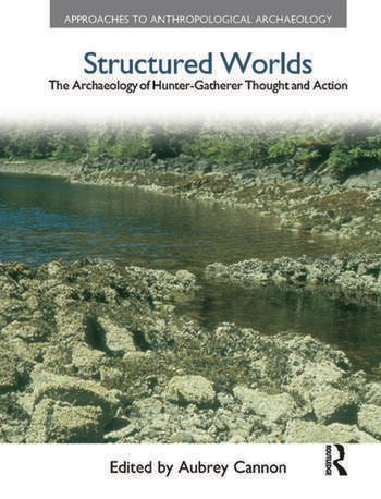 Structured Worlds The Archaeology of Hunter-Gatherer Thought and Action book cover