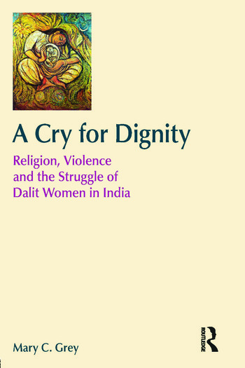 A Cry for Dignity Religion, Violence and the Struggle of Dalit Women in India book cover
