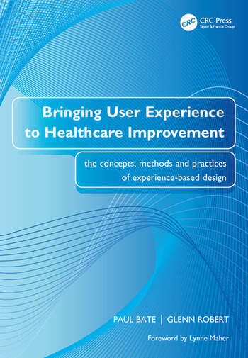Bringing User Experience to Healthcare Improvement The Concepts, Methods and Practices of Experience-Based Design book cover