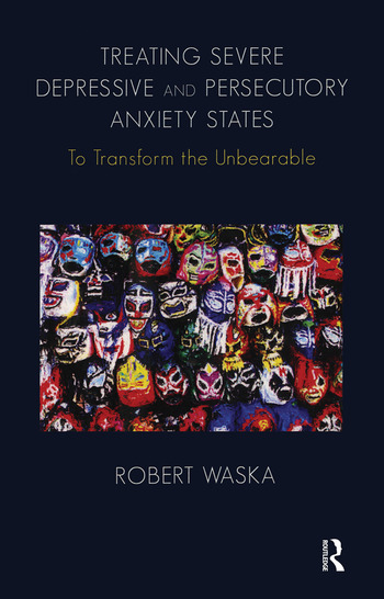 Treating Severe Depressive and Persecutory Anxiety States To Transform the Unbearable book cover
