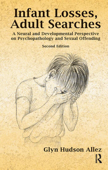Infant Losses; Adult Searches A Neural and Developmental Perspective on Psychopathology and Sexual Offending book cover