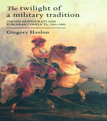 The Twilight Of A Military Tradition Italian Aristocrats And European Conflicts, 1560-1800 book cover