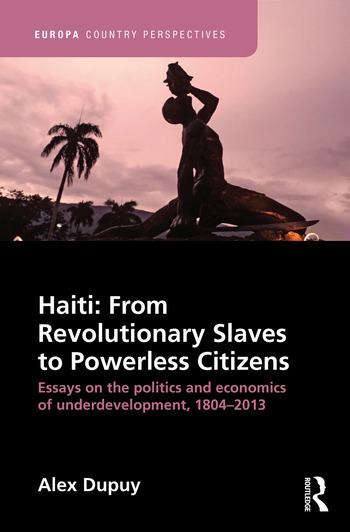 Haiti: From Revolutionary Slaves to Powerless Citizens Essays on the Politics and Economics of Underdevelopment, 1804-2013 book cover