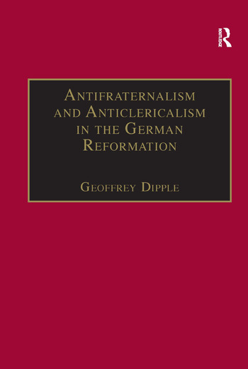 Antifraternalism and Anticlericalism in the German Reformation Johann Eberlin von Günzburg and the Campaign Against the Friars book cover