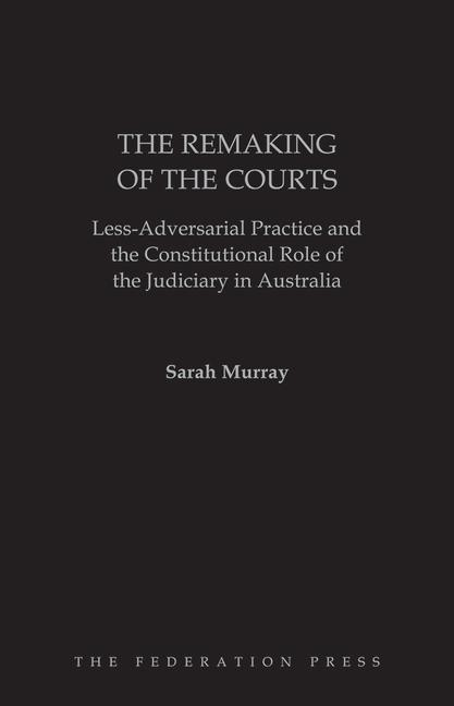 The Remaking of the Courts Less-Adversarial Practice and the Constitutional Role of the Judiciary in Australia book cover