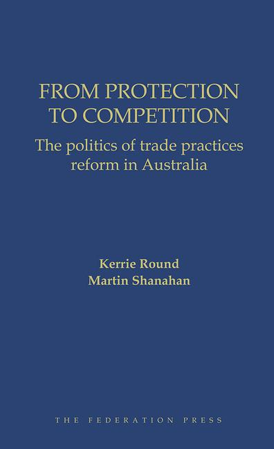 From Protection to Competition The politics of trade practices reform in Australia book cover