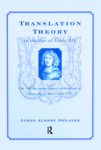 Translation Theory in the Age of Louis XIV The 1683 De Optimo Genere Interpretandi (on the Best Kind of Translating) of Pierre Daniel Huet (1630-1721) book cover