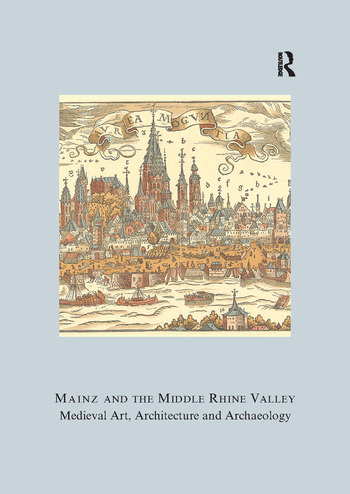 Mainz and the Middle Rhine Valley: Medieval Art, Architecture and Archaeology: Volume 30 Medieval Art, Architecture and Archaeology book cover