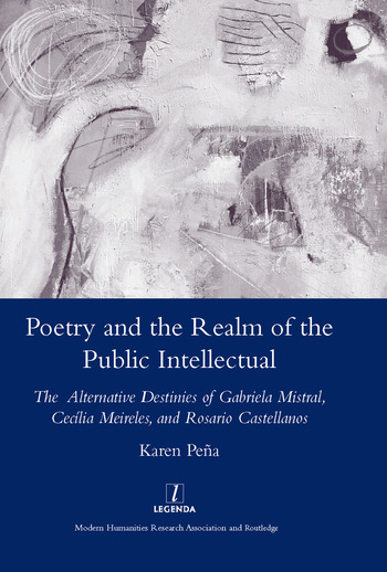 Poetry and the Realm of the Public Intellectual The Alternative Destinies of Gabriela Mistral, Cecilia Meireles, and Rosario Castellanos book cover
