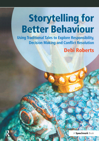 Storytelling for Better Behaviour Using Traditional Tales to Explore Responsibility, Decision Making and Conflict Resolution book cover