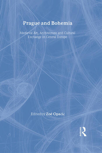 Prague and Bohemia: Medieval Art, Architecture and Cultural Exchange in Central Europe: Volume 32 Medieval Art, Architecture and Cultural Exchange in Central Europe book cover