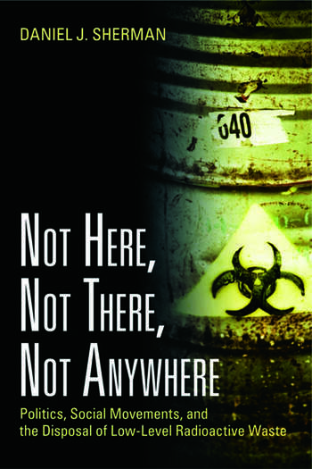 Not Here, Not There, Not Anywhere Politics, Social Movements, and the Disposal of Low-Level Radioactive Waste book cover