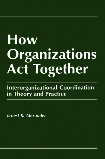 How Organizations Act Together Interorganizational Coordination in Theory and Practice book cover
