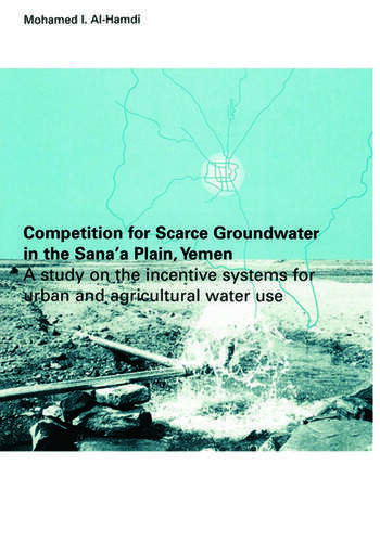 Competition for Scarce Groundwater in the Sana'a Plain, Yemen. A study of the incentive systems for urban and agricultural water use. book cover