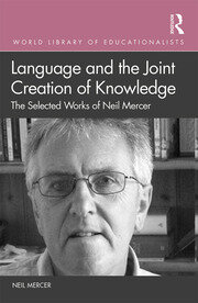 Language and the Joint Creation of Knowledge: The selected works of Neil Mercer