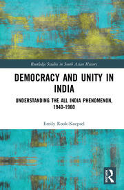 Democracy and Unity in India: Understanding the All India Phenomenon, 1940-1960
