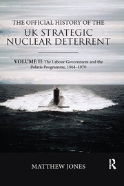 The Official History of the UK Strategic Nuclear Deterrent: Volume II: The Labour Government and the Polaris Programme, 1964-1970