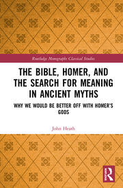 The Bible, Homer, and the Search for Meaning in Ancient Myths: Why We Would Be Better Off With Homer's Gods