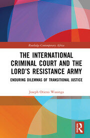 The International Criminal Court and the Lord's Resistance Army: Enduring Dilemmas of Transitional Justice