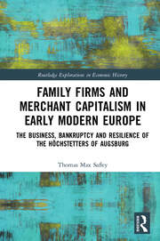 Family Firms and Merchant Capitalism in Early Modern Europe: The Business, Bankruptcy and Resilience of the Höchstetters of Augsburg