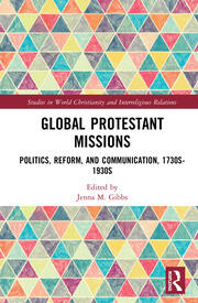 Global Protestant Missions: Politics, Reform, and Communication, 1730s-1930s