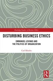 Disturbing Business Ethics: Emmanuel Levinas and the Politics of Organization