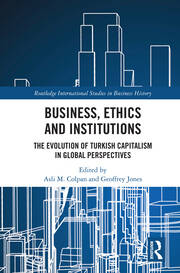 Business, Ethics and Institutions: The Evolution of Turkish Capitalism in Global Perspectives
