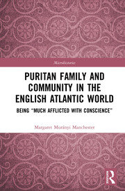 "Puritan Family and Community in the English Atlantic World: Being ""Much Afflicted with Conscience"""