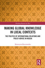 Making Global Knowledge in Local Contexts: The Politics of International Relations and Policy Advice in Russia