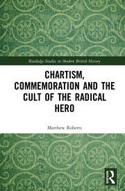 Chartism, Commemoration and the Cult of the Radical Hero