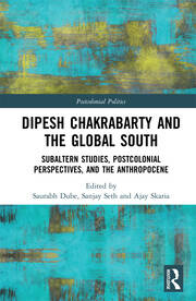 Dipesh Chakrabarty and the Global South: Subaltern Studies, Postcolonial Perspectives, and the Anthropocene
