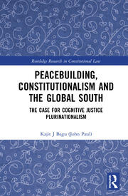 Peacebuilding, Constitutionalism and the Global South: The Case for Cognitive Justice Plurinationalism