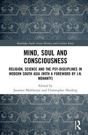 Mind, Soul and Consciousness: Religion, Science and the Psy-Disciplines in Modern South Asia (With a Foreword by J.N. Mohanty)