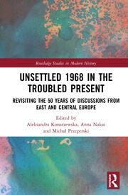 Unsettled 1968 in the Troubled Present: Revisiting the 50 Years of Discussions from East and Central Europe