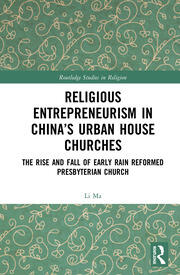 Religious Entrepreneurism in China's Urban House Churches: The Rise and Fall of Early Rain Reformed Presbyterian Church