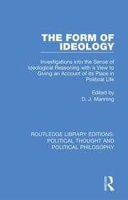 The Form of Ideology: Investigations into the Sense of Ideological Reasoning with a View to Giving an Account of its Place in Political Life