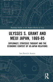 Ulysses S. Grant and Meiji Japan, 1869-1885: Diplomacy, Strategic Thought and the Economic Context of US-Japan Relations