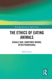The Ethics of Eating Animals: Usually Bad, Sometimes Wrong, Often Permissible