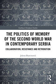 The Politics of Memory of the Second World War in Contemporary Serbia: Collaboration, Resistance and Retribution