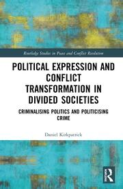 Political Expression and Conflict Transformation in Divided Societies: Criminalising Politics and Politicising Crime