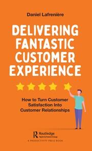 Delivering Fantastic Customer Experience: How to Turn Customer Satisfaction Into Customer Relationships