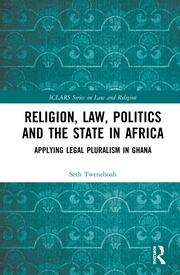 Religion, Law, Politics and the State in Africa: Applying Legal Pluralism in Ghana